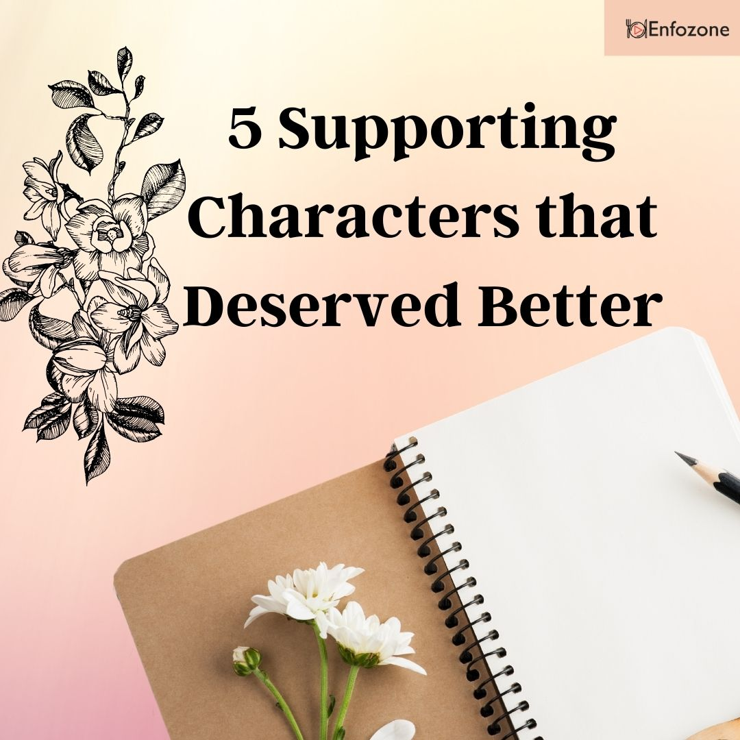 5 Supporting Characters that Deserved Better